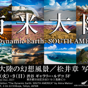 『南米大陸の幻想風景/松井章 写真展 ~The Dynamic Earth: SOUTH AMERICA~』