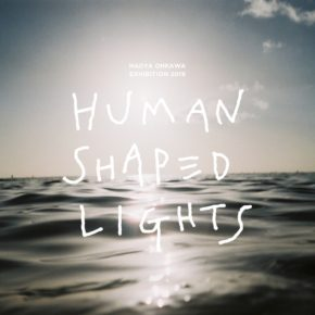 NAOYA OHKAWA EXHIBITION 2019 『HUMAN SHAPED LIGHTS』